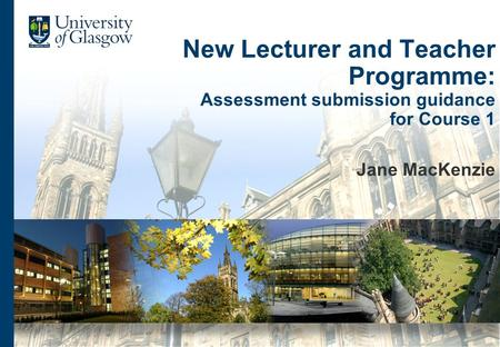 New Lecturer and Teacher Programme: Assessment submission guidance for Course 1 Jane MacKenzie.