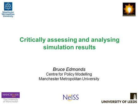 Critically assessing and analysing simulation results Bruce Edmonds Centre for Policy Modelling Manchester Metropolitan University.