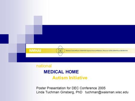National MEDICAL HOME Autism Initiative Poster Presentation for DEC Conference 2005 Linda Tuchman Ginsberg, PhD