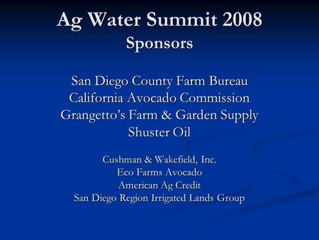 Ag Water Summit 2008 Sponsors San Diego County Farm Bureau California Avocado Commission Grangetto's Farm & Garden Supply Shuster Oil Cushman & Wakefield,