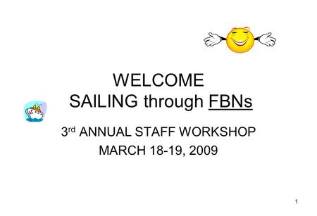 1 WELCOME SAILING through FBNs 3 rd ANNUAL STAFF WORKSHOP MARCH 18-19, 2009.