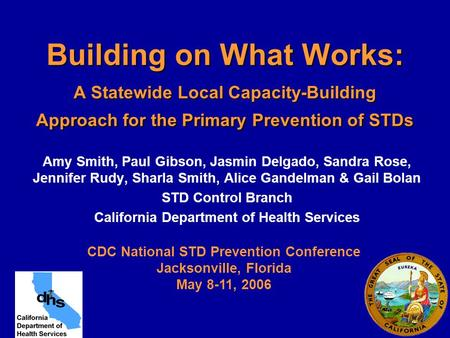 Building on What Works: A Statewide Local Capacity-Building Approach for the Primary Prevention of STDs Amy Smith, Paul Gibson, Jasmin Delgado, Sandra.