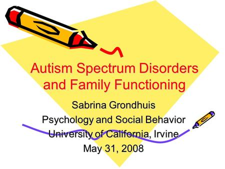 Autism Spectrum Disorders and Family Functioning Sabrina Grondhuis Psychology and Social Behavior University of California, Irvine May 31, 2008.