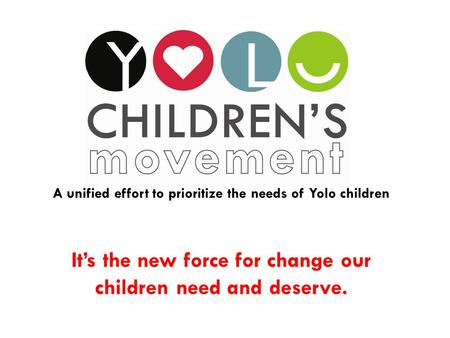 It's the new force for change our children need and deserve. A unified effort to prioritize the needs of Yolo children.