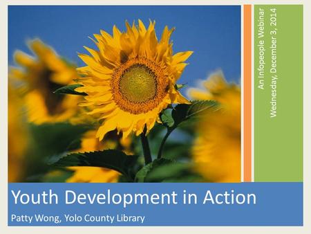 An Infopeople Webinar Wednesday, December 3, 2014 Youth Development in Action Patty Wong, Yolo County Library.