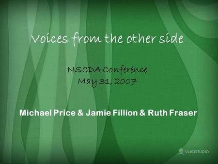 Voices from the other side Michael Price & Jamie Fillion & Ruth Fraser NSCDA Conference May 31, 2007.