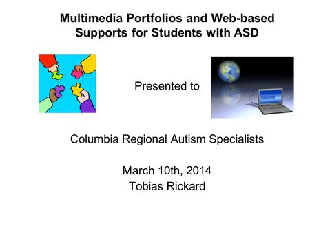 Multimedia Portfolios and Web-based Supports for Students with ASD Presented to Columbia Regional Autism Specialists March 10th, 2014 Tobias Rickard.
