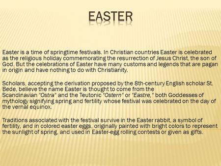Easter is a time of springtime festivals. In Christian countries Easter is celebrated as the religious holiday commemorating the resurrection of Jesus.