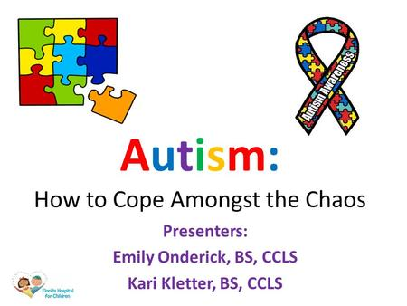 Autism: How to Cope Amongst the Chaos Presenters: Emily Onderick, BS, CCLS Kari Kletter, BS, CCLS.