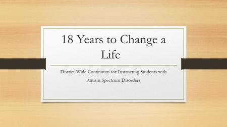 18 Years to Change a Life District-Wide Continuum for Instructing Students with Autism Spectrum Disorders.