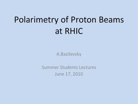 Polarimetry of Proton Beams at RHIC A.Bazilevsky Summer Students Lectures June 17, 2010.
