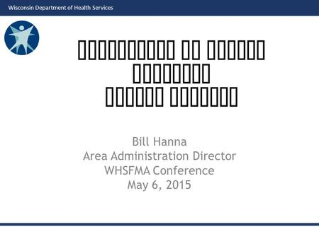 Wisconsin Department of Health Services Bill Hanna Area Administration Director WHSFMA Conference May 6, 2015 Department of Health Services Fiscal Updates.