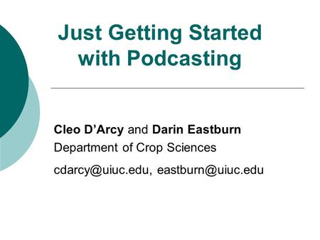Just Getting Started with Podcasting Cleo D'Arcy and Darin Eastburn Department of Crop Sciences