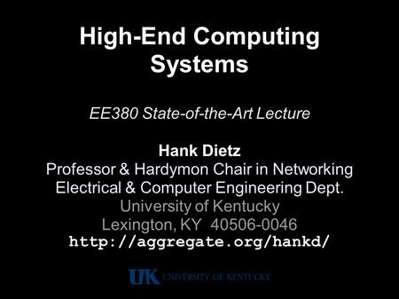 High-End Computing Systems EE380 State-of-the-Art Lecture Hank Dietz Professor & Hardymon Chair in Networking Electrical & Computer Engineering Dept. University.