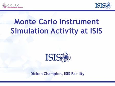Monte Carlo Instrument Simulation Activity at ISIS Dickon Champion, ISIS Facility.