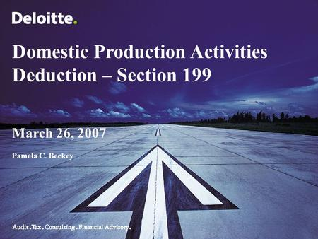 Domestic Production Activities Deduction – Section 199 March 26, 2007 Pamela C. Beckey.