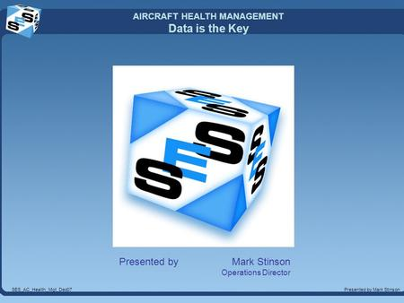 AIRCRAFT HEALTH MANAGEMENT Data is the Key Presented by Mark StinsonSES_AC_Health_Mgt_Dec07 Presented by Mark Stinson Operations Director.