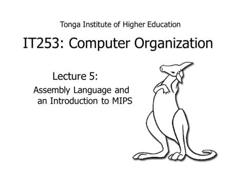 IT253: Computer Organization Lecture 5: Assembly Language and an Introduction to MIPS Tonga Institute of Higher Education.