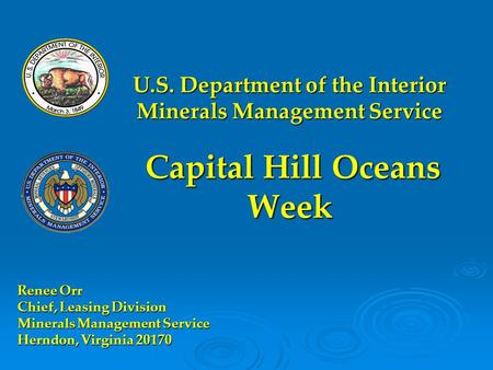 U.S. Department of the Interior Minerals Management Service Capital Hill Oceans Week Renee Orr Chief, Leasing Division Minerals Management Service Herndon,