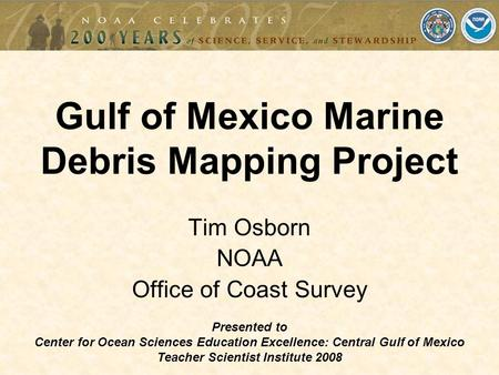 Tim Osborn NOAA Office of Coast Survey Gulf of Mexico Marine Debris Mapping Project Presented to Center for Ocean Sciences Education Excellence: Central.