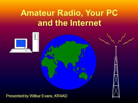 1 Amateur Radio, Your PC and the Internet Presented by Wilbur Evans, KR4AD.