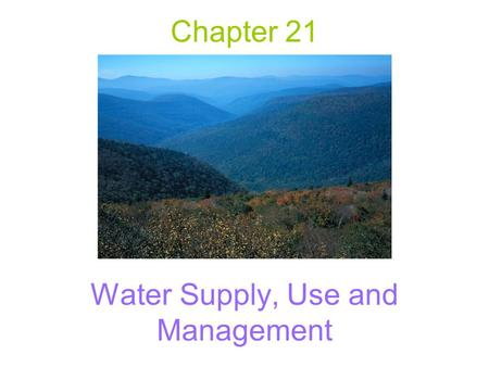 Chapter 21 Water Supply, Use and Management. Basic information Water has a high capacity to absorb and store heat. –Solar energy warms the oceans, stores.