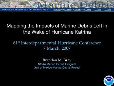 Mapping the Impacts of Marine Debris Left in the Wake of Hurricane Katrina 61 st Interdepartmental Hurricane Conference 7 March, 2007 Brendan M. Bray NOAA.
