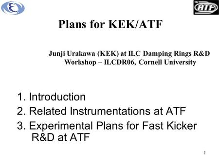 1 Plans for KEK/ATF 1. Introduction 2. Related Instrumentations at ATF 3. Experimental Plans for Fast Kicker R&D at ATF Junji Urakawa (KEK) at ILC Damping.