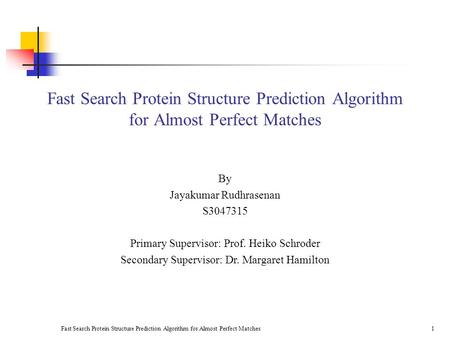 Fast Search Protein Structure Prediction Algorithm for Almost Perfect Matches1 By Jayakumar Rudhrasenan S3047315 Primary Supervisor: Prof. Heiko Schroder.