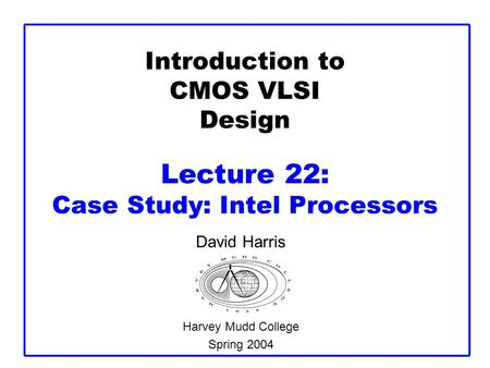 Introduction to CMOS VLSI Design Lecture 22: Case Study: Intel Processors David Harris Harvey Mudd College Spring 2004.