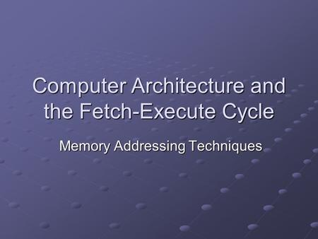 Computer Architecture and the Fetch-Execute Cycle Memory Addressing Techniques Memory Addressing Techniques.