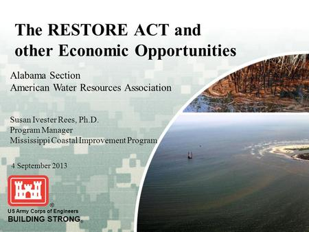 BUILDING STRONG ® 1 US Army Corps of Engineers BUILDING STRONG ® The RESTORE ACT and other Economic Opportunities 4 September 2013 Alabama Section American.