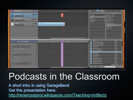 Podcasts in the Classroom A short intro in using GarageBand Get this presentation here: