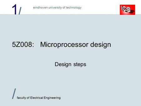 1/1/ / faculty of Electrical Engineering eindhoven university of technology 5Z008:Microprocessor design Design steps.