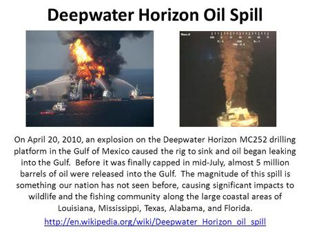 Deepwater Horizon Oil Spill On April 20, 2010, an explosion on the Deepwater Horizon MC252 drilling platform in the Gulf of Mexico caused the rig to sink.