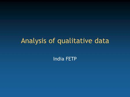 Analysis of qualitative data India FETP. Competency to be gained from this lecture Appreciate the complexity of the analysis of qualitative data.