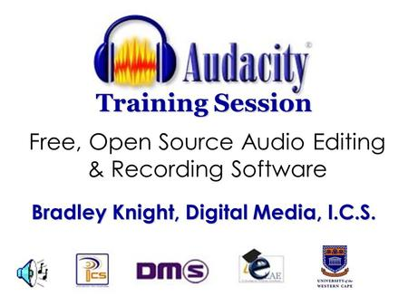 Free, Open Source Audio Editing & Recording Software Training Session Bradley Knight, Digital Media, I.C.S.