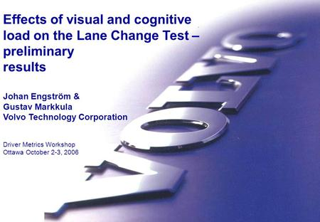 Volvo Technology Humans System Integration Volvo Technology Effects of visual and cognitive load on the Lane Change Test – preliminary results Johan Engström.
