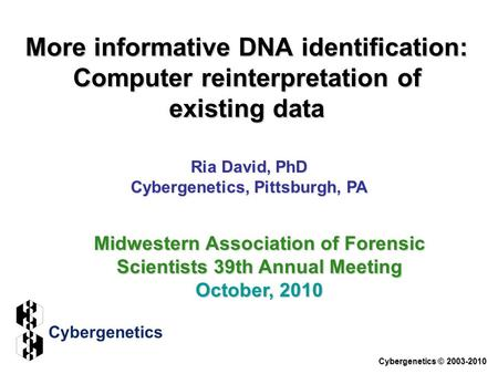 More informative DNA identification: Computer reinterpretation of existing data Ria David, PhD Cybergenetics, Pittsburgh, PA Cybergenetics © 2003-2010.