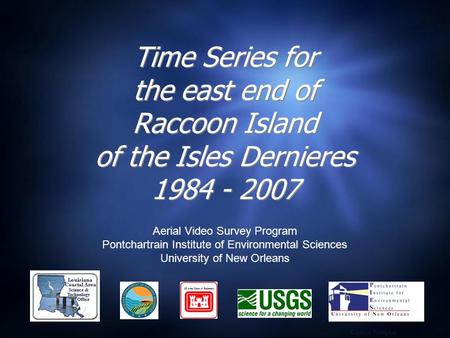 Time Series for the east end of Raccoon Island of the Isles Dernieres 1984 - 2007 Aerial Video Survey Program Pontchartrain Institute of Environmental.