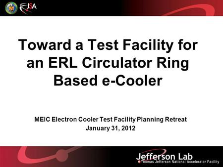 Toward a Test Facility for an ERL Circulator Ring Based e-Cooler MEIC Electron Cooler Test Facility Planning Retreat January 31, 2012.