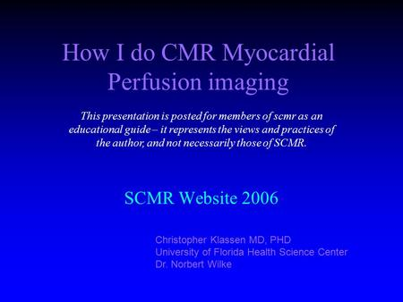 How I do CMR Myocardial Perfusion imaging SCMR Website 2006 Christopher Klassen MD, PHD University of Florida Health Science Center Dr. Norbert Wilke This.