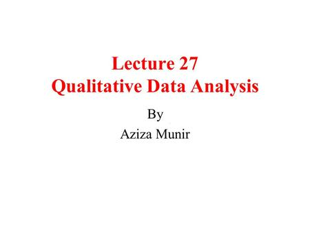 Lecture 27 Qualitative Data Analysis By Aziza Munir.