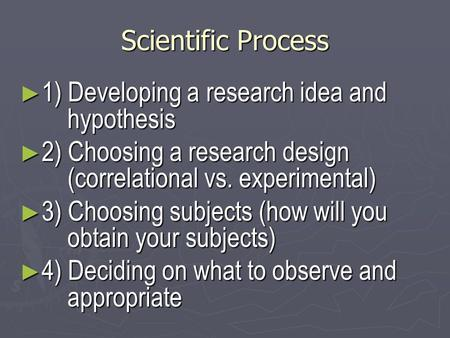 Scientific Process ► 1) Developing a research idea and hypothesis ► 2) Choosing a research design (correlational vs. experimental) ► 3) Choosing subjects.