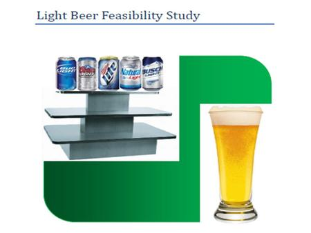 Table of Contents Executive Summary Introduction to Light Beer Feasibility Study Evaluation Methods Bud Light Results Coors Light Results Miller Lite.