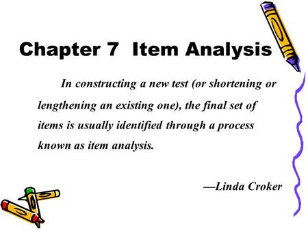 Chapter 7 Item Analysis In constructing a new test (or shortening or lengthening an existing one), the final set of items is usually identified through.