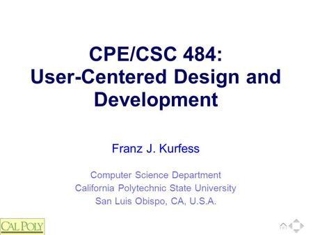Computer Science Department California Polytechnic State University San Luis Obispo, CA, U.S.A. Franz J. Kurfess CPE/CSC 484: User-Centered Design and.