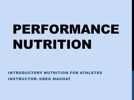 PERFORMANCE NUTRITION INTRODUCTORY NUTRITION FOR ATHLETES INSTRUCTOR: GREG MACHAT.