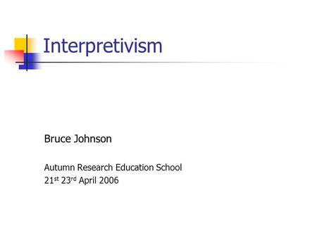 Interpretivism Bruce Johnson Autumn Research Education School 21 st 23 rd April 2006.