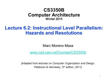 CS3350B Computer Architecture Winter 2015 Lecture 6.2: Instructional Level Parallelism: Hazards and Resolutions Marc Moreno Maza www.csd.uwo.ca/Courses/CS3350b.